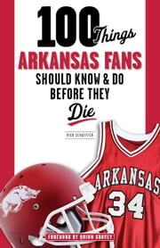 100 Things Arkansas Fans Should Know & Do Before They Die ebook by Rick Schaeffer,Quinn Grovey