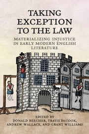 Taking Exception to the Law - Materializing Injustice in Early Modern English Literature ebook by Donald Beecher,Travis DeCook,Andrew Wallace,Grant Williams