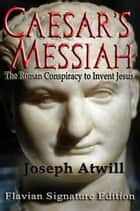 Caesar's Messiah: The Roman Conspiracy to Invent Jesus ebook by Joseph Atwill