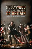 Hollywood and the Americanization of Britain - From the 1920s to the Present ebook by Mark Glancy