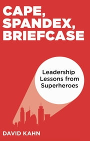 Cape, Spandex, Briefcase: Leadership Lessons from Superheroes ebook by David Kahn