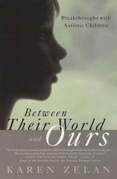 Between Their World and Ours - Breakthroughs with Autistic Children ebook by Karen Zelan