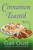 Cinnamon Toasted - A Spice Shop Mystery ebook by Gail Oust