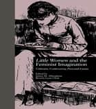 LITTLE WOMEN and THE FEMINIST IMAGINATION - Criticism, Controversy, Personal Essays ebook by Janice M. Alberghene, Beverly Lyon Clark