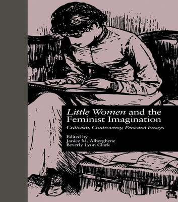LITTLE WOMEN and THE FEMINIST IMAGINATION - Criticism, Controversy, Personal Essays ebook by