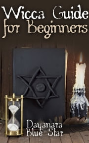 Wicca Guide for Beginners ebook by Dayanara Blue Star