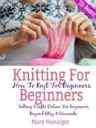 Knitting For Beginners: How To Knit For Beginners - Selling Crafts Online For Beginners Beyond Etsy & Dawanda (100+ Resources Included) ebook by Mary Hunziger