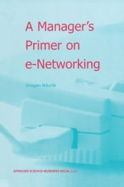 A Manager's Primer on e-Networking - An Introduction to Enterprise Networking in e-Business ACID Environment ebook by Dragan Nikolik