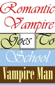 Romantic Vampire Goes To School ebook by Vampire Man