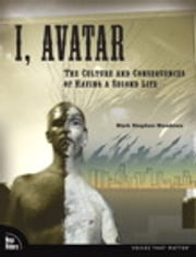 I, Avatar: The Culture and Consequences of Having a Second Life - The Culture and Consequences of Having a Second Life ebook by Mark Stephen Meadows