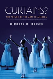 Curtains? - The Future of the Arts in America ebook by Michael M. Kaiser