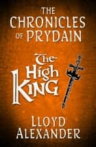 The High King: The Chronicles of Prydain ebook by Lloyd Alexander