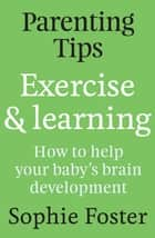 Parenting Tips: Exercise and Learning ebook by Sophie Hartigan