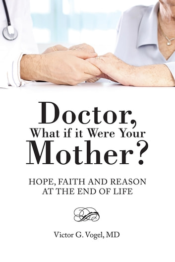 Doctor, What if it Were Your Mother? - Hope, Faith and Reason at the End of Life ebook by Victor G. Vogel, MD