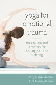 Yoga for Emotional Trauma: Meditations and Practices for Healing Pain and Suffering ebook by NurrieStearns, Mary