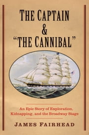 "The Captain and ""the Cannibal"" - An Epic Story of Exploration, Kidnapping, and the Broadway Stage ebook by James Fairhead"