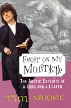 Frost on my Moustache - The Arctic Exploits of a Lord and a Loafer ebook by Tim Moore