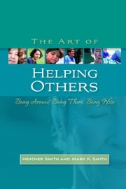 The Art of Helping Others - Being Around, Being There, Being Wise ebook by Heather Smith,Mark K. Smith