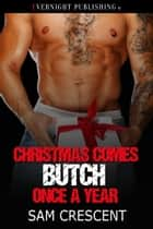 Christmas Comes Butch Once a Year ebook by Sam Crescent