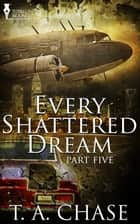 Every Shattered Dream: Part Five ebook by T.A. Chase
