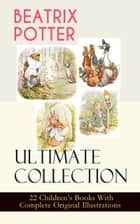 BEATRIX POTTER Ultimate Collection - 22 Children's Books With Complete Original Illustrations - The Tale of Peter Rabbit, The Tale of Jemima Puddle-Duck, The Tale of Squirrel Nutkin, The Tale of Benjamin Bunny, The Tale of Two Bad Mice, The Story of Miss Moppet, The Tale of Tom Kitten and more ebook by Beatrix Potter, Beatrix Potter