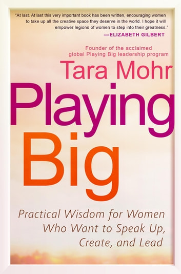 Playing Big - Practical Wisdom for Women Who Want to Speak Up, Create, and Lead eBook by Tara Mohr