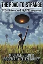 The Road to Strange - UFOs, Aliens and High Strangeness ebook by Michael Brein, Rosemary Ellen Guiley