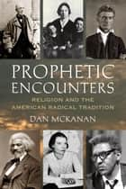 Prophetic Encounters - Religion and the American Radical Tradition ebook by Dan McKanan