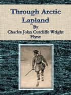 Through Arctic Lapland ebook by Charles John Cutcliffe Wright Hyne