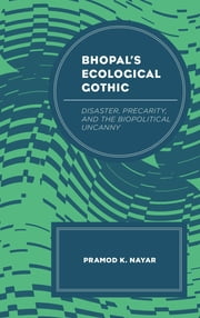 Bhopal's Ecological Gothic - Disaster, Precarity, and the Biopolitical Uncanny ebook by Pramod K. Nayar, Professor of English at the University of Hyderabad, India