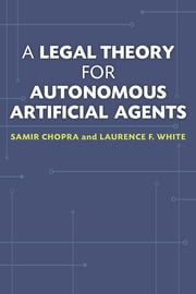 A Legal Theory for Autonomous Artificial Agents ebook by Samir Chopra,Laurence F. White