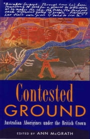Contested Ground: Australian Aborigines under the British Crown ebook by McGrath, Ann