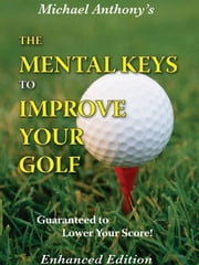 The Mental Keys To Improve Your Golf ebook by Michael Anthony