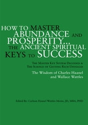 How to Master Abundance and Prosperity...The Ancient Spiritual Keys to Success. - The Master Key System Decoded & the Science of Getting Rich Unveiled ebook by Carlson Haanel Wattles Mentz