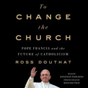 To Change the Church - Pope Francis and the Future of Catholicism audiobook by Ross Douthat
