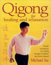 Qigong for Healing and Relaxation - Simple Techniques for Feeling Stronger, Healthier, and More Relaxed ebook by Michael Tse
