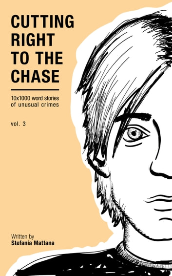 Cutting Right To The Chase Vol.3: 10x1000 Word Stories Of Unusual Crimes ebook by Stefania Mattana
