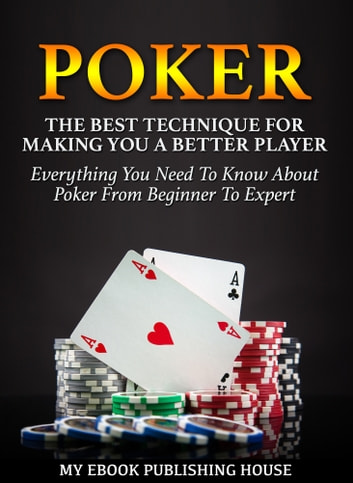Poker: The Best Techniques For Making You A Better Player. Everything You Need To Know About Poker From Beginner To Expert (Ultimiate Poker Book) ebook by My Ebook Publishing House