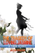 The Tragedy of Loving Jasmine ebook by Jacob Walker