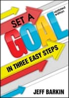 Set A Goal In Three Easy Steps: Achieve A Mindset of Target Setting With Easy and Comprehensive Instructions ebook by Jeff Barkin