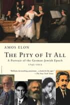 The Pity of It All - A Portrait of the German-Jewish Epoch, 1743-1933 ebook by Amos Elon
