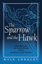 Sparrow and the Hawk - Costa Rica and the United States during the Rise of Jose Figueres ebook by Kyle Longley