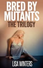 Bred By Mutants The Trilogy ebook by