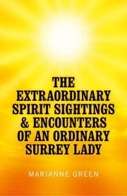 The Extraordinary Spirit Sightings & Encounters of an Ordinary Surrey Lady ebook by Marianne Green