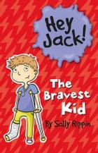 Hey Jack! The Bravest Kid - The Bravest Kid ebook by Sally Rippin