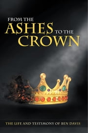 From the Ashes to the Crown - The Life and Testimony of Ben Davis ebook by Ben Davis