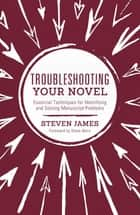 Troubleshooting Your Novel - Essential Techniques for Identifying and Solving Manuscript Problems ebook by Steven James, Steve Berry