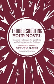 Troubleshooting Your Novel - Essential Techniques for Identifying and Solving Manuscript Problems ebook by Steven James