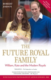 The Future Royal Family - William, Kate and the Modern Royals ebook by Robert Jobson,Arthur Edwards