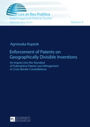 Enforcement of Patents on Geographically Divisible Inventions - An Inquiry into the Standard of Substantive Patent Law Infringement in Cross-Border Constellations ebook by Agnieszka Kupzok